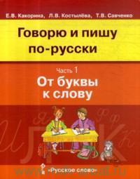 Говорю и пишу по-русски. В 3 ч. Ч.1. От буквы к слову : учебное пособие для детей 8-12 лет : от элементарного уровня к базовому