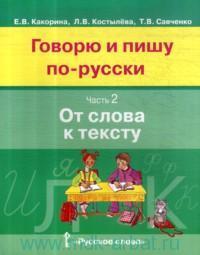 Говорю и пишу по-русски. В 3 ч. Ч.2. От слова к тексту : учебное пособие для детей 8-12 лет : от элементарного уровня к базовому