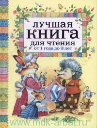 Лучшая книга для чтения от 1 года до 3 лет : стихи, колыбельные песенки, сказки