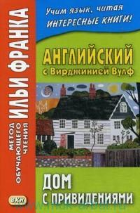 Английский с Вирджинией Вулф : Дом с привидениями  = V. Woolf. A Haunted House and other storis