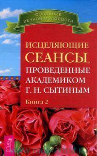 Исцеляющие сеансы, проведенные академиком Г. Н. Сытиным. Кн.2