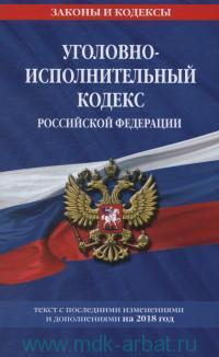 Уголовно-исполнительный кодекс Российской Федерации : текст с последними изменениями и дополнениями на 2018 год