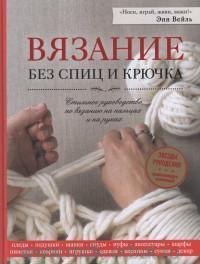 Вязание без спиц и крючка : стильное руководство по вязанию на пальцах и на руках