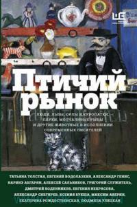 Птичий рынок : люди, львы, орлы и куропатки, пауки, молчаливые рыбы и другие животные в исполнении современных писателей : рассказы