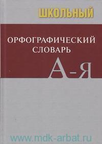 Школьный орфографический словарь : свыше 20000 слов, современная лексика, соответствие школьной программе