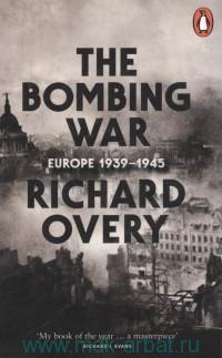 The Bombing War : Europe, 1939-1945