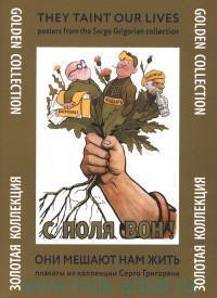 Они мешают нам жить : плакаты из коллекции Серго Григоряна = They Taint our Lives : posters from the Sergo Grigorian collection
