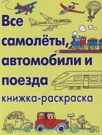Все самолёты, автомобили и поезда : книжка-раскраска