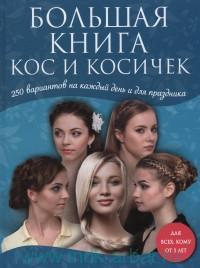 Большая книга кос и косичек : 250 вариантов на каждый день и для праздника