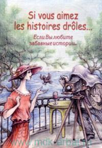 Если Вы любите забавные истории... = Si vous aimez les histoires droles... : сборник рассказов французских писателей на французском языке