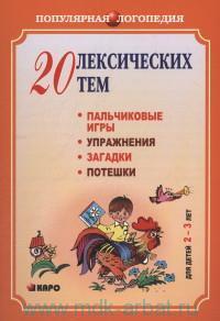 20 лексических тем : пальчиковые игры, упражнения на координацию, слова с движением, загадки, потешки для детей 2-3 лет