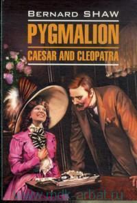 Пигмалион ; Цезарь и Клеопатра = Pygmalion ; Caesar and Cleopatra : книга для чтения на английском языке