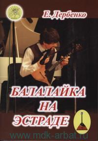 Балалайка на эстраде : сборник пьес для балалайки в сопровождении фортепиано для учащихся ДМШ, ДШИ, музыкальных колледжей и начальных курсов музыкальных училищ