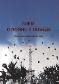 Поём о войне и победе. Ч.2 : старший школьный хор (соответствует ФГТ)