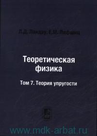 Теоретическая физика : учебное пособие для вузов. В 10 т. Т.7. Теория упругости