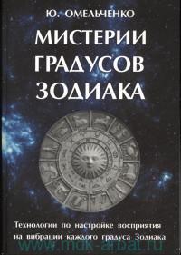 Мистерии градусов Зодиака : технологии по настройке восприятия на вибрации каждого градуса Зодиака