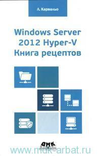 Windows Server 2012 Hyper-V. Книга рецептов : свыше 50 простых, но весьма эффективных рецептов по администрированию Windows Server 2012 Hyper-V