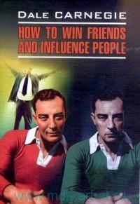Как завоевать друзей и оказывать влияние на людей = How to Win Friends and Influence People : книга для чтения на английском языке