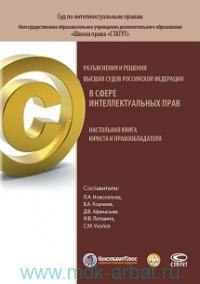 Разъяснения и решения высших судов Российской Федерации в сфере интеллектуальных прав : настольная книга юриста и правообладателя