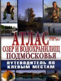 Атлас озер и водохранилищ Подмосковья : путеводитель по клёвым местам : М 1:500 000
