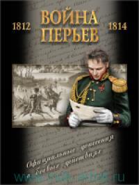 Война перьев : официальные донесения о боевых действиях 1812-1814 гг. : сборник документов