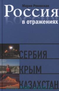Россия в отражениях. Сербия. Крым. Казахстан : докуменальные повести