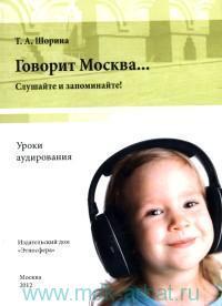 Говорит Москва... Уроки аудирования : слушайте и запоминайте! : учебно-методическое пособие