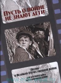 Пусть о войне не знают дети : песни о Великой Отечественной войне : для детского (женского) хора без сопровождения