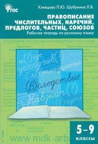 Правописание числительных, наречий, предлогов, частиц, союзов : рабочая тетрадь по русскому языку : 5-9-й классы (соответствует ФГОС)