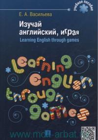 Изучай английский, играя = Learning English through Games : учебное пособие