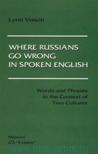 Where Russians Go Wrong in Spoken English. Words and Phrases in the Context of Two Cultures = Русские проблемы английской речи (слова и фразы в контексте двух культур)