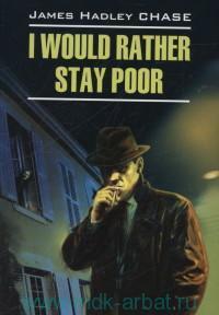 Лучше бы я оставался бедным = I Would Rather Stay Poor : книга для чтения на английском языке
