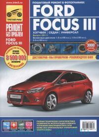 Ford Focus III : выпуск с 2011 г. : бензиновые двигатели 1.6 л.(105 Л.С.), 1.6 л. (125 Л.С.), 2.0 л. (150 Л.С.) : руководство по эксплуатации, техническому обслуживанию и ремонту : в фотографиях