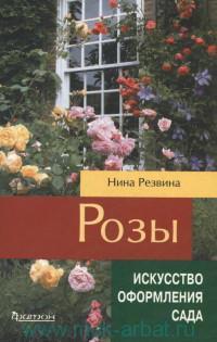 Розы : секреты ухода, использование в дизайне, сорта для российских садов
