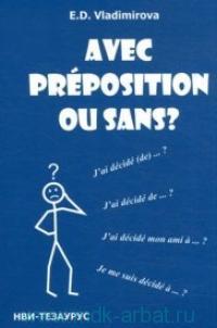 Avec preposition ou sans? = С предлогом или без? : справочник-минимум по глагольному управлению. Французский язык : около 500 глаголов