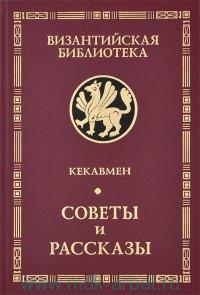 Советы и рассказы : поучение византийского полководца XI века