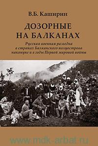Дозорные на Балканах : русская военная разведка в странах Балканского полуострова накануне и в годы Первой мировой войны