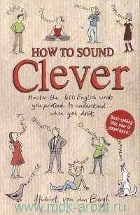How to Sound Clever : Master the 600 Everyday Words You Pretend to Understand... When You Don't