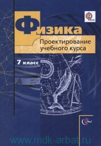 Физика : 7-й класс : проектирование учебного курса : методическое пособие (Алгоритм успеха. ФГОС)