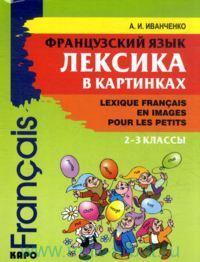 Французский язык : Лексика в картинках : 2-3-й классы = Французский язык : Лексика в картинках : 2-3-й классы = Lexique francais en images pour les petits