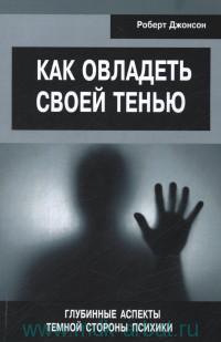 Как овладеть своей тенью : Глубинные аспекты темной стороны психики