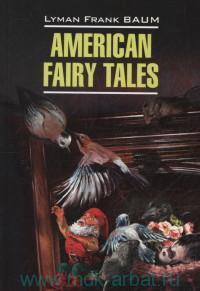 Американские волшебные сказки = American Fairy Tales : книга для чтения на английском языке