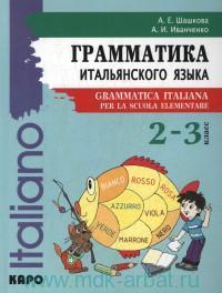 Грамматика итальянского языка для младшего школьного возраста = Grammatica Italiana Per La Scuola Elementare : 2-3-й класс