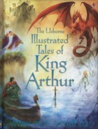 The Usborne Illustrated Tales of King Arthur : Retold by S. Courtauld