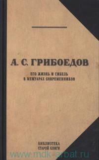 А. С. Грибоедов. Его жизнь и гибель в мемуарах современников