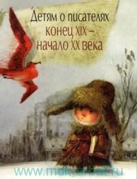 Детям о писателях : конец XIX - начало XX века : книга для учителей, воспитателей, родителей