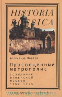 Просвещенный метрополис : Созидание имперской Москвы, 1762-1855