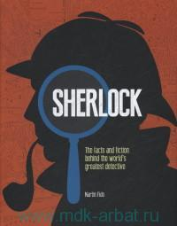 Sherlock : The Facts and Fiction Behind the World's Greatest Detective