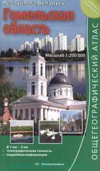 Гомельская область : общегеографический атлас : М 1:200 000 : Республика Беларусь