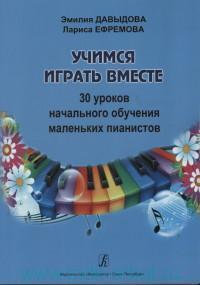 Учимся играть вместе. 30 уроков начального обучения маленьких пианистов : методическое пособие для подготовительных групп и первых классов ДМШ